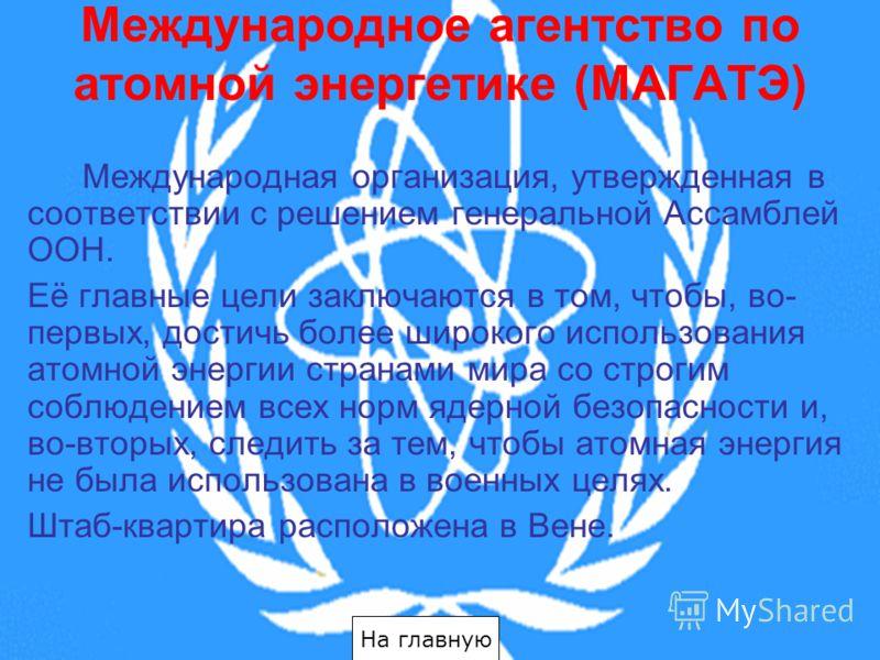 Международное агентство по атомной энергетике (МАГАТЭ) Международная организация, утвержденная в соответствии с решением генеральной Ассамблей ООН. Её главные цели заключаются в том, чтобы, во- первых, достичь более широкого использования атомной эне