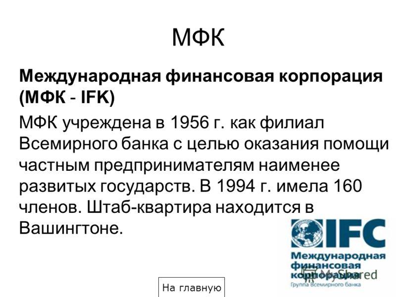 МФК Международная финансовая корпорация (МФК - IFK) МФК учреждена в 1956 г. как филиал Всемирного банка с целью оказания помощи частным предпринимателям наименее развитых государств. В 1994 г. имела 160 членов. Штаб-квартира находится в Вашингтоне. Н