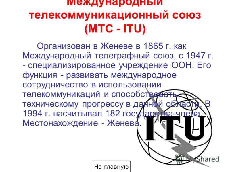 Международный телекоммуникационный союз (МТС - ITU) Организован в Женеве в 1865 г. как Международный телеграфный союз, с 1947 г. - специализированное учреждение ООН. Его функция - развивать международное сотрудничество в использовании телекоммуникаци