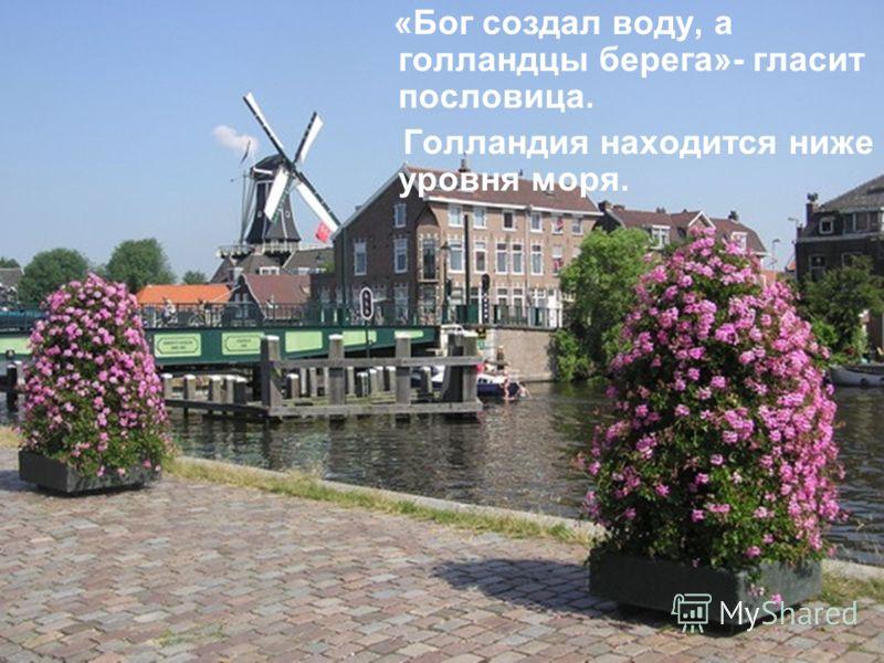Нидерланды, или Голландия Нидерланды, или Голландия «Бог создал воду, а голландцы берега»- гласит пословица. Голландия находится ниже уровня моря.