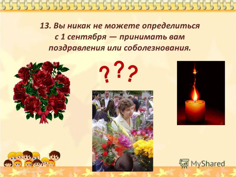 13. Вы никак не можете определиться с 1 сентября принимать вам поздравления или соболезнования. ? ? ?