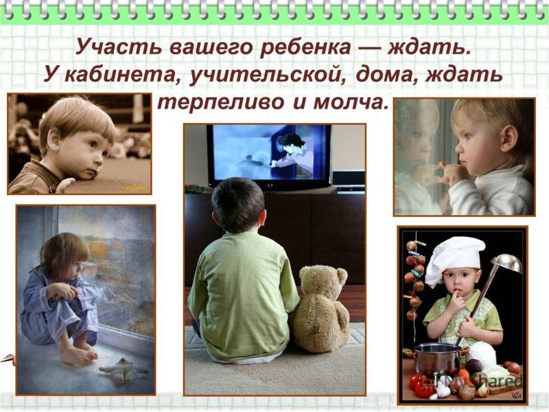 Участь вашего ребенка ждать. У кабинета, учительской, дома, ждать терпеливо и молча.