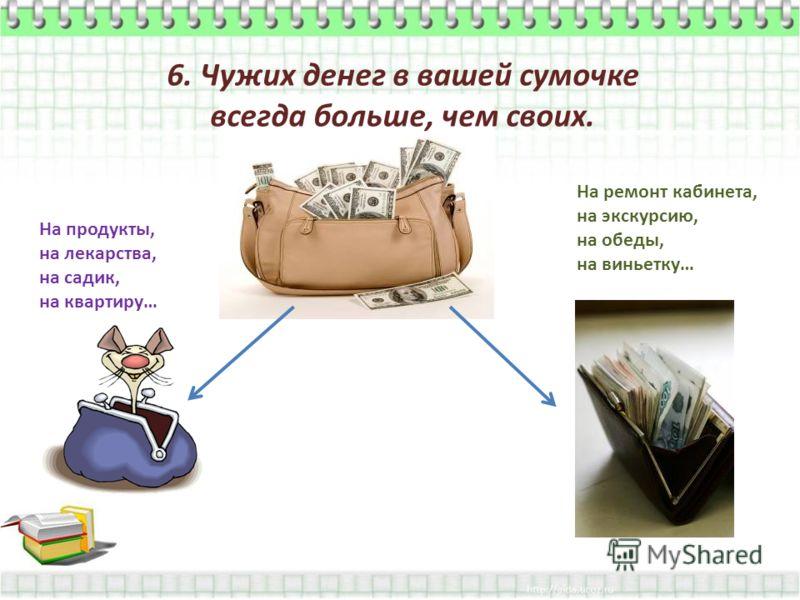 6. Чужих денег в вашей сумочке всегда больше, чем своих. На продукты, на лекарства, на садик, на квартиру… На ремонт кабинета, на экскурсию, на обеды, на виньетку…