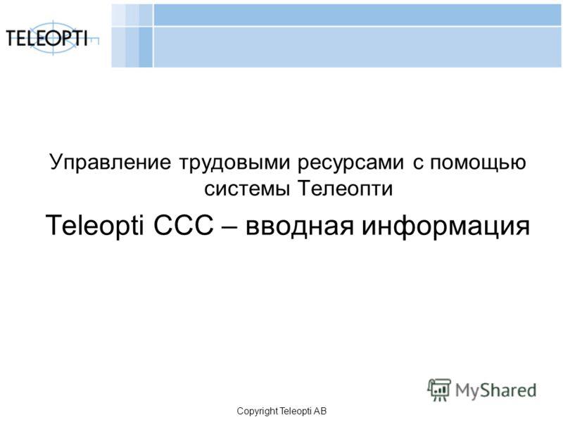 Copyright Teleopti AB Управление трудовыми ресурсами с помощью системы Телеопти Teleopti CCC – вводная информация