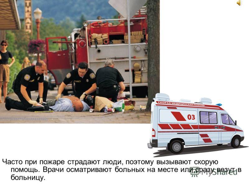 Часто при пожаре страдают люди, поэтому вызывают скорую помощь. Врачи осматривают больных на месте или сразу везут в больницу.