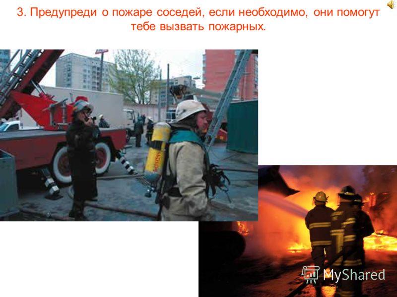 3. Предупреди о пожаре соседей, если необходимо, они помогут тебе вызвать пожарных.