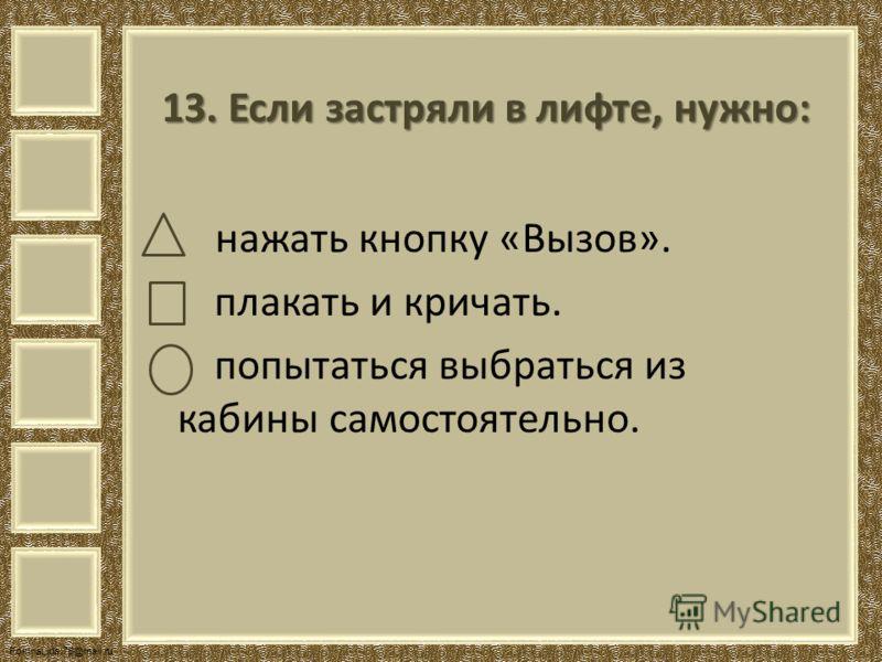 FokinaLida.75@mail.ru 13. Если застряли в лифте, нужно: нажать кнопку «Вызов». плакать и кричать. попытаться выбраться из кабины самостоятельно.