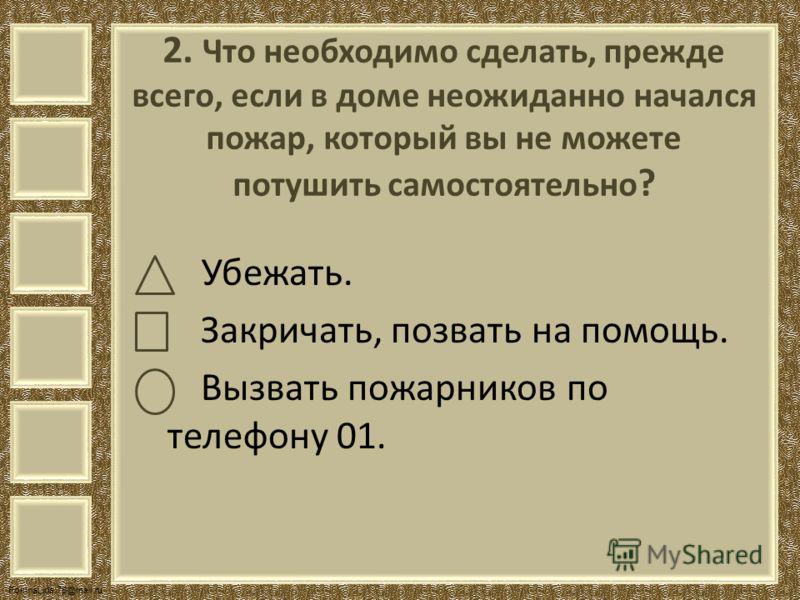 FokinaLida.75@mail.ru 2. Что необходимо сделать, прежде всего, если в доме неожиданно начался пожар, который вы не можете потушить самостоятельно ? Убежать. Закричать, позвать на помощь. Вызвать пожарников по телефону 01.