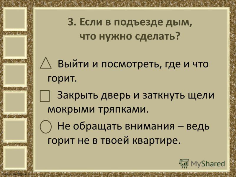 FokinaLida.75@mail.ru 3. Если в подъезде дым, что нужно сделать? Выйти и посмотреть, где и что горит. Закрыть дверь и заткнуть щели мокрыми тряпками. Не обращать внимания – ведь горит не в твоей квартире.
