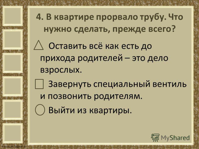 FokinaLida.75@mail.ru 4. В квартире прорвало трубу. Что нужно сделать, прежде всего? Оставить всё как есть до прихода родителей – это дело взрослых. Завернуть специальный вентиль и позвонить родителям. Выйти из квартиры.