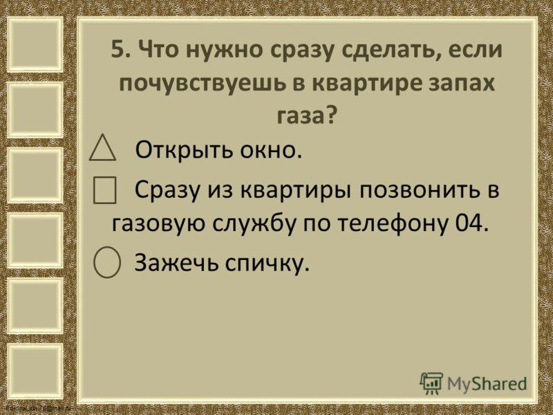FokinaLida.75@mail.ru 5. Что нужно сразу сделать, если почувствуешь в квартире запах газа? Открыть окно. Сразу из квартиры позвонить в газовую службу по телефону 04. Зажечь спичку.