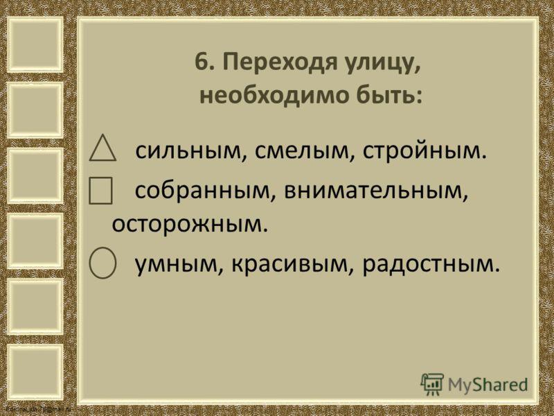 FokinaLida.75@mail.ru 6. Переходя улицу, необходимо быть: сильным, смелым, стройным. собранным, внимательным, осторожным. умным, красивым, радостным.