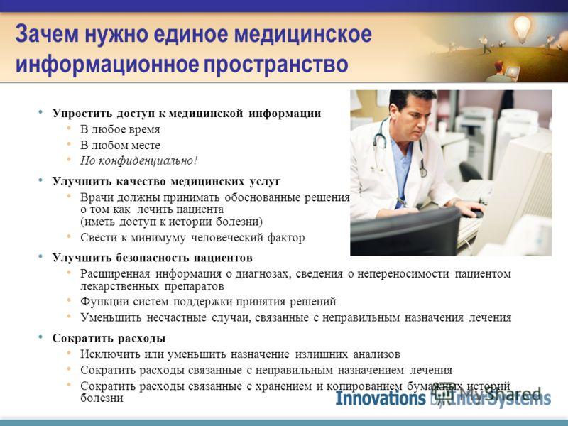 Зачем нужно единое медицинское информационное пространство Упростить доступ к медицинской информации В любое время В любом месте Но конфиденциально! Улучшить качество медицинских услуг Врачи должны принимать обоснованные решения о том как лечить паци