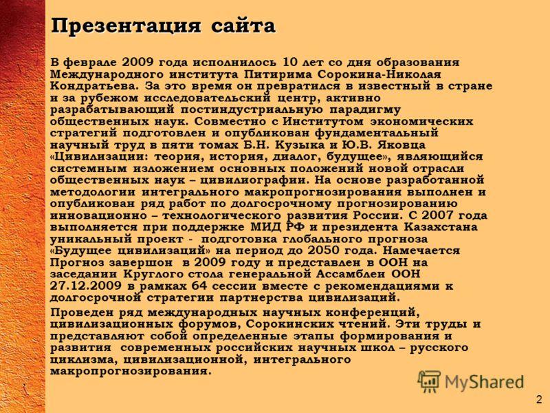 2 Презентация сайта В феврале 2009 года исполнилось 10 лет со дня образования Международного института Питирима Сорокина-Николая Кондратьева. За это время он превратился в известный в стране и за рубежом исследовательский центр, активно разрабатывающ