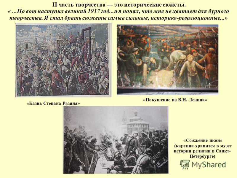«Сожжение икон» (картина хранится в музее истории религии в Санкт- Петербурге) II часть творчества это исторические сюжеты. «...Но вот наступил великий 1917 год...и я понял, что мне не хватает для бурного творчества. Я стал брать сюжеты самые сильные
