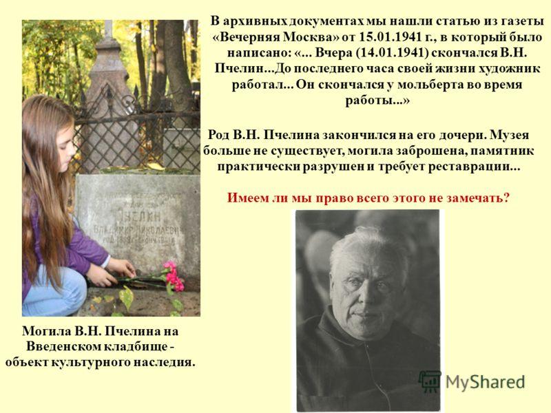 В архивных документах мы нашли статью из газеты «Вечерняя Москва» от 15.01.1941 г., в который было написано: «... Вчера (14.01.1941) скончался В.Н. Пчелин...До последнего часа своей жизни художник работал... Он скончался у мольберта во время работы..