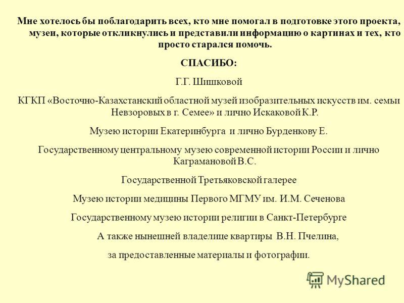 Мне хотелось бы поблагодарить всех, кто мне помогал в подготовке этого проекта, музеи, которые откликнулись и представили информацию о картинах и тех, кто просто старался помочь. СПАСИБО: Г.Г. Шишковой КГКП «Восточно-Казахстанский областной музей изо