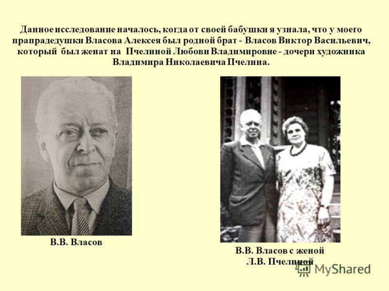Данное исследование началось, когда от своей бабушки я узнала, что у моего прапрадедушки Власова Алексея был родной брат - Власов Виктор Васильевич, который был женат на Пчелиной Любови Владимировне - дочери художника Владимира Николаевича Пчелина. В