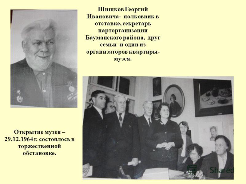 Открытие музея – 29.12.1964 г. состоялось в торжественной обстановке. Шишков Георгий Ивановича- полковник в отставке, секретарь парторганизации Бауманского района, друг семьи и один из организаторов квартиры- музея.