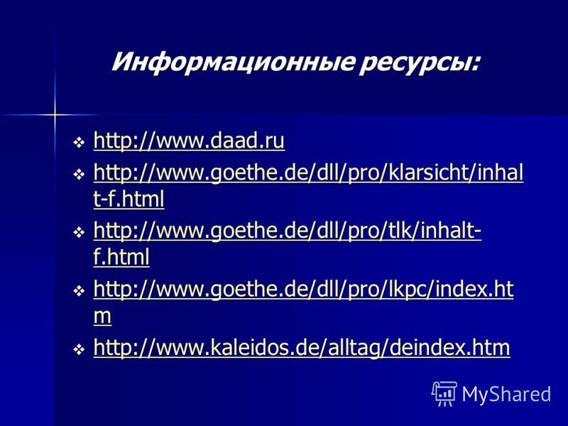 Информационные ресурсы: http://www.daad.ru http://www.daad.ru http://www.daad.ru http://www.goethe.de/dll/pro/klarsicht/inhal t-f.html http://www.goethe.de/dll/pro/klarsicht/inhal t-f.html http://www.goethe.de/dll/pro/klarsicht/inhal t-f.html http://