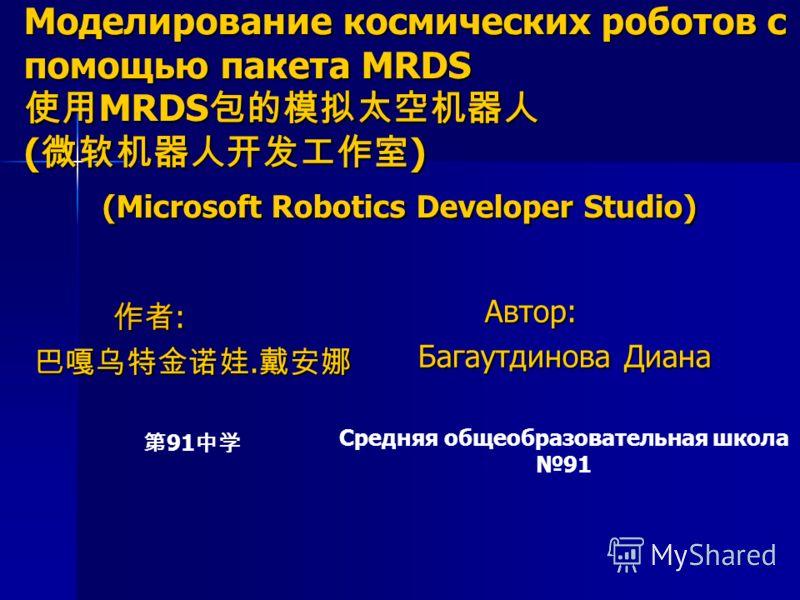 Моделирование космических роботов с помощью пакета MRDS MRDS ( ) (Microsoft Robotics Developer Studio) Автор: Автор: Багаутдинова Диана Средняя общеобразовательная школа 91 : :.. 91