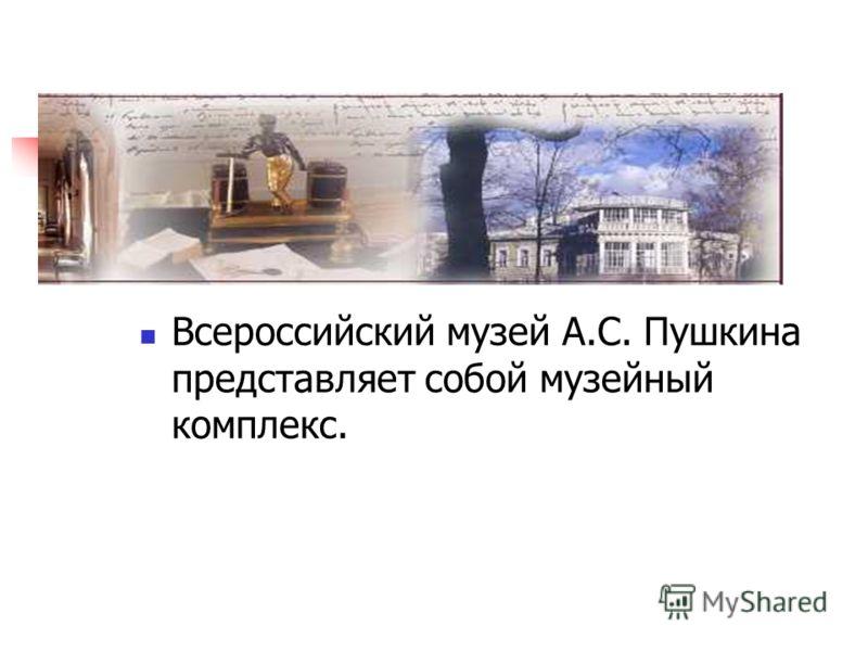 Всероссийский музей А.С. Пушкина представляет собой музейный комплекс.