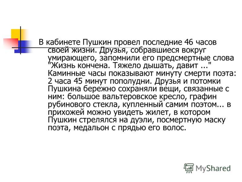 , В кабинете Пушкин провел последние 46 часов своей жизни. Друзья, собравшиеся вокруг умирающего, запомнили его предсмертные слова