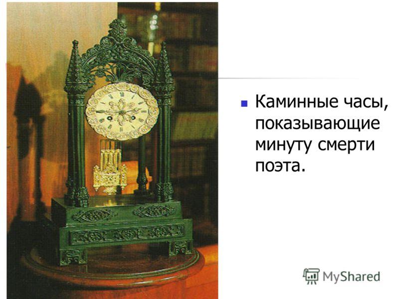 Каминные часы, показывающие минуту смерти поэта.