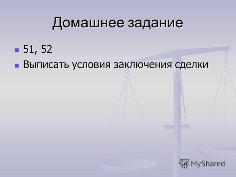 Домашнее задание 51, 52 51, 52 Выписать условия заключения сделки Выписать условия заключения сделки