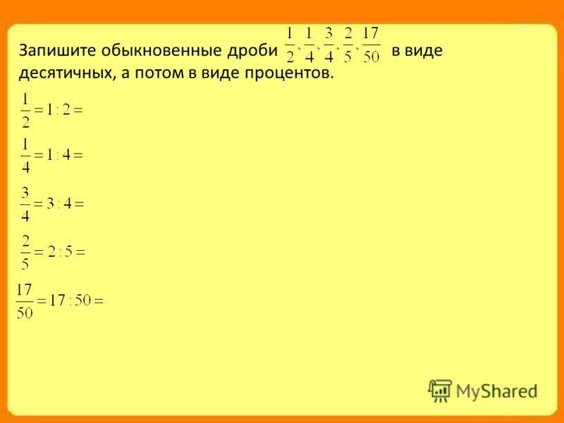 Запишите обыкновенные дроби в виде десятичных, а потом в виде процентов.