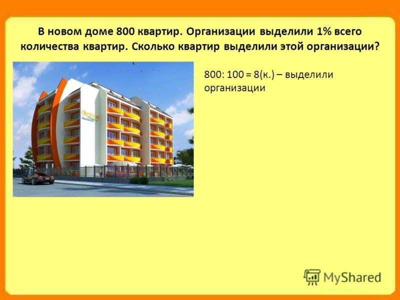 В новом доме 800 квартир. Организации выделили 1% всего количества квартир. Сколько квартир выделили этой организации? 800: 100 = 8(к.) – выделили организации