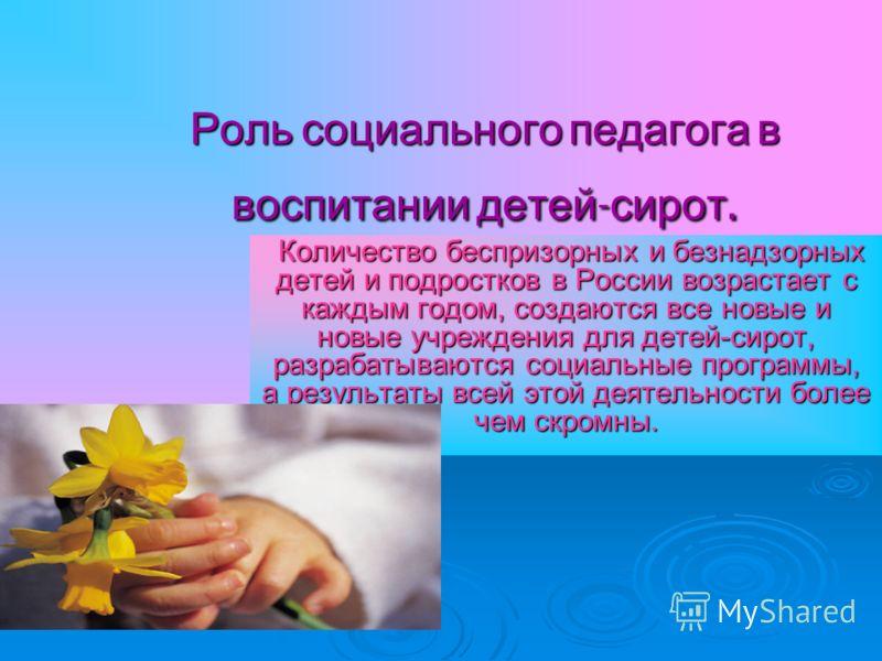 Роль социального педагога в воспитании детей - сирот. Количество беспризорных и безнадзорных детей и подростков в России возрастает с каждым годом, создаются все новые и новые учреждения для детей-сирот, разрабатываются социальные программы, а резуль