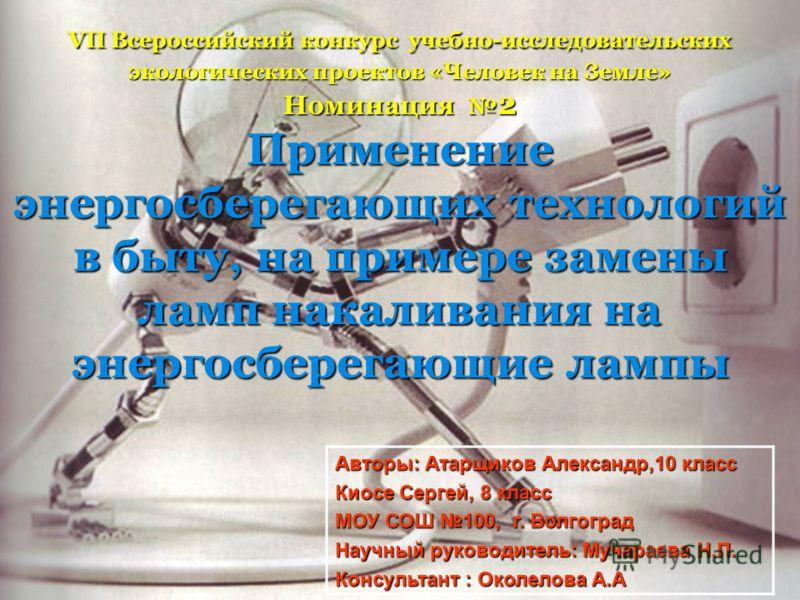 VII Всероссийский конкурс учебно-исследовательских экологических проектов «Человек на Земле» Номинация 2 Применение энергосберегающих технологий в быту, на примере замены ламп накаливания на энергосберегающие лампы Авторы: Атарщиков Александр,10 клас