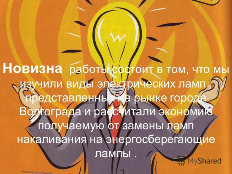 Новизна работы состоит в том, что мы изучили виды электрических ламп, представленных на рынке города Волгограда и рассчитали экономию получаемую от замены ламп накаливания на энергосберегающие лампы.