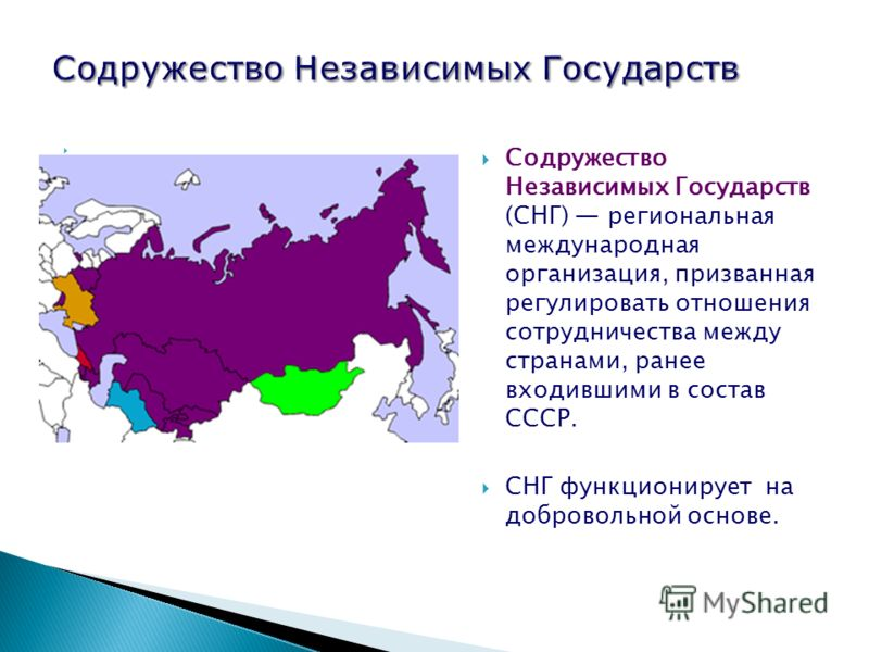Содружество Независимых Государств (СНГ) региональная международная организация, призванная регулировать отношения сотрудничества между странами, ранее входившими в состав СССР. СНГ функционирует на добровольной основе.