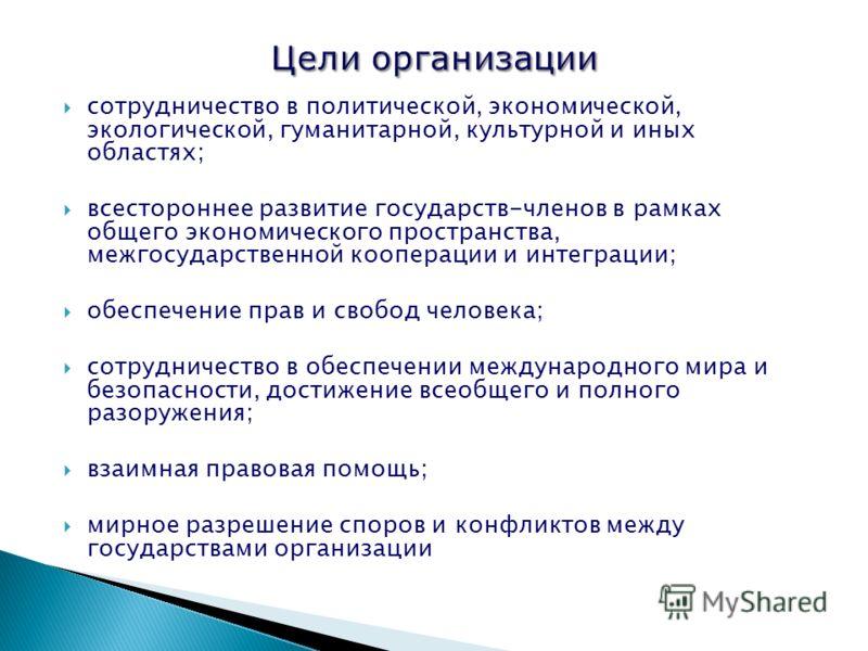 сотрудничество в политической, экономической, экологической, гуманитарной, культурной и иных областях; всестороннее развитие государств-членов в рамках общего экономического пространства, межгосударственной кооперации и интеграции; обеспечение прав и