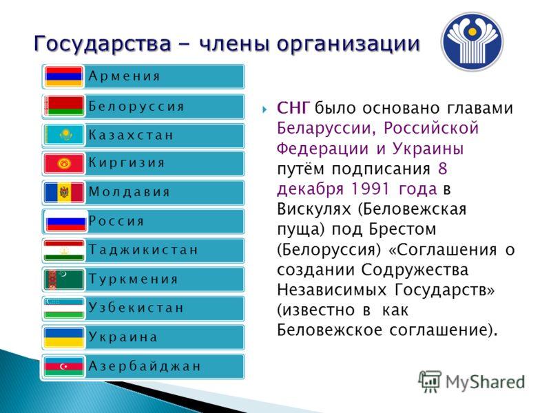 Армения Белоруссия Казахстан Киргизия Молдавия Россия Таджикистан Туркмения Узбекистан Украина Азербайджан СНГ было основано главами Беларуссии, Российской Федерации и Украины путём подписания 8 декабря 1991 года в Вискулях (Беловежская пуща) под Бре