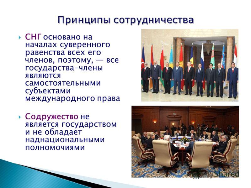 СНГ основано на началах суверенного равенства всех его членов, поэтому, все государства-члены являются самостоятельными субъектами международного права Содружество не является государством и не обладает наднациональными полномочиями