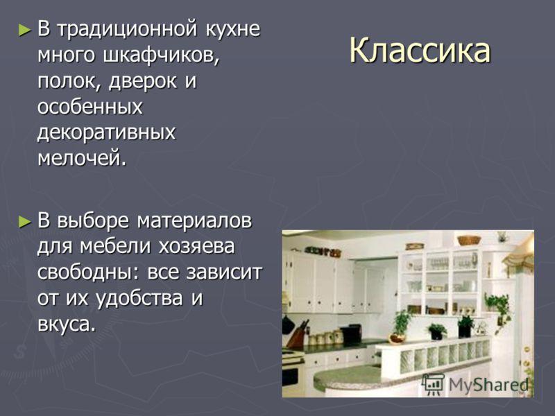 Классика В традиционной кухне много шкафчиков, полок, дверок и особенных декоративных мелочей. В традиционной кухне много шкафчиков, полок, дверок и особенных декоративных мелочей. В выборе материалов для мебели хозяева свободны: все зависит от их уд