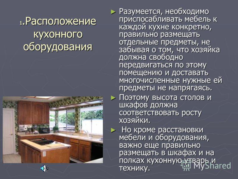 1.Расположение кухонного оборудования Разумеется, необходимо приспосабливать мебель к каждой кухне конкретно, правильно размещать отдельные предметы, не забывая о том, что хозяйка должна свободно передвигаться по этому помещению и доставать многочисл