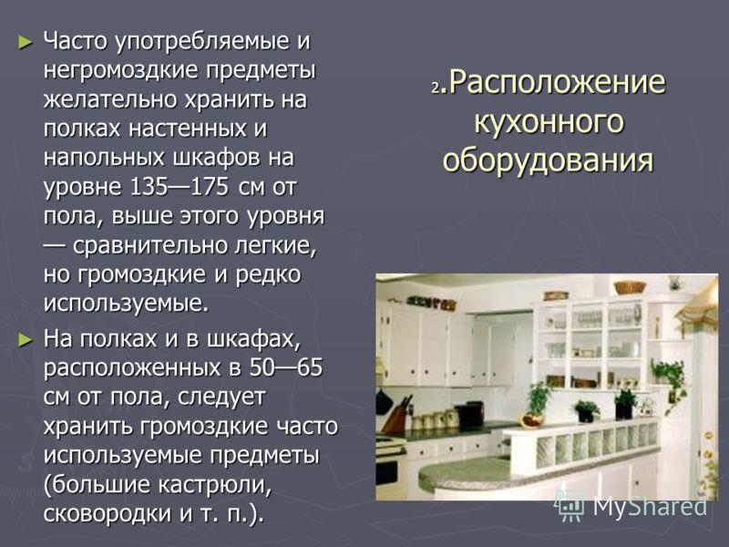 2.Расположение кухонного оборудования Часто употребляемые и негромоздкие предметы желательно хранить на полках настенных и напольных шкафов на уровне 135175 см от пола, выше этого уровня сравнительно легкие, но громоздкие и редко используемые. Часто