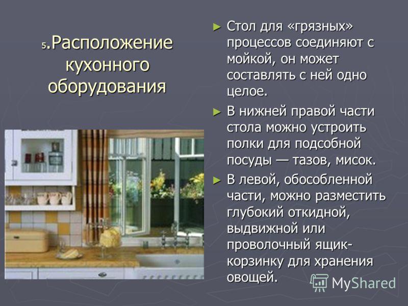 5.Расположение кухонного оборудования Стол для «грязных» процессов соединяют с мойкой, он может составлять с ней одно целое. Стол для «грязных» процессов соединяют с мойкой, он может составлять с ней одно целое. В нижней правой части стола можно устр