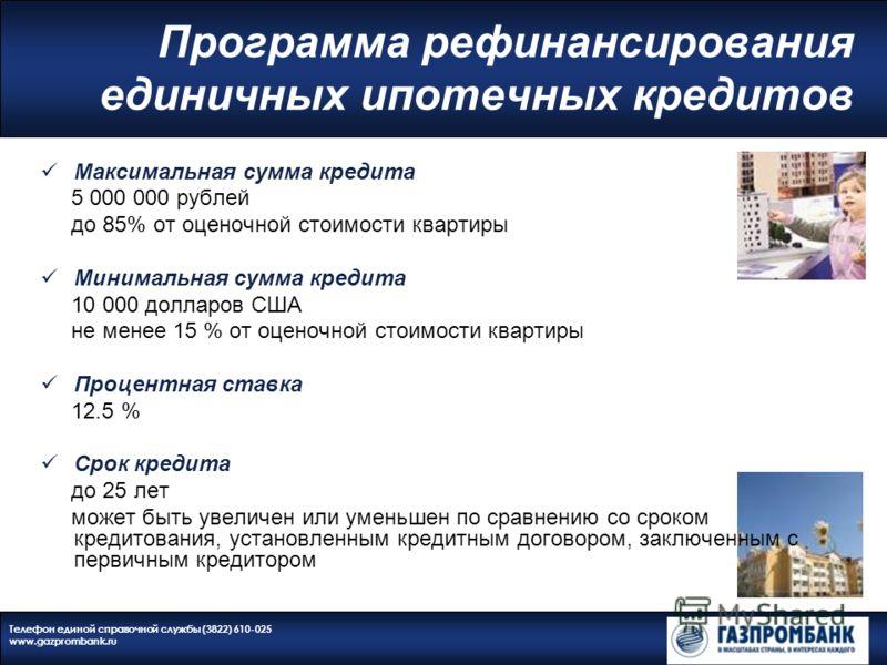 Телефон единой справочной службы (3822) 610-025 www.gazprombank.ru Программа рефинансирования единичных ипотечных кредитов Максимальная сумма кредита 5 000 000 рублей до 85% от оценочной стоимости квартиры Минимальная сумма кредита 10 000 долларов СШ