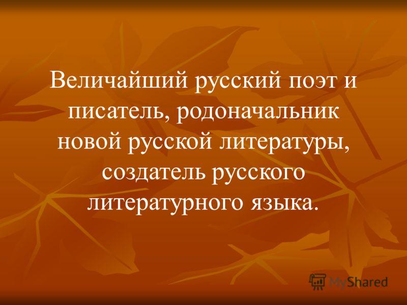 Величайший русский поэт и писатель, родоначальник новой русской литературы, создатель русского литературного языка.