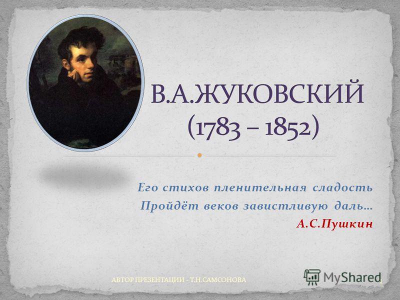 Его стихов пленительная сладость Пройдёт веков завистливую даль… А.С.Пушкин 1 АВТОР ПРЕЗЕНТАЦИИ - Т.Н.САМСОНОВА