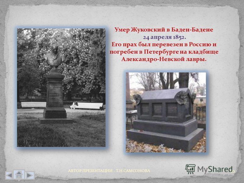 10 Умер Жуковский в Баден-Бадене 24 апреля 1852. Его прах был перевезен в Россию и погребен в Петербурге на кладбище Александро-Невской лавры. АВТОР ПРЕЗЕНТАЦИИ - Т.Н.САМСОНОВА