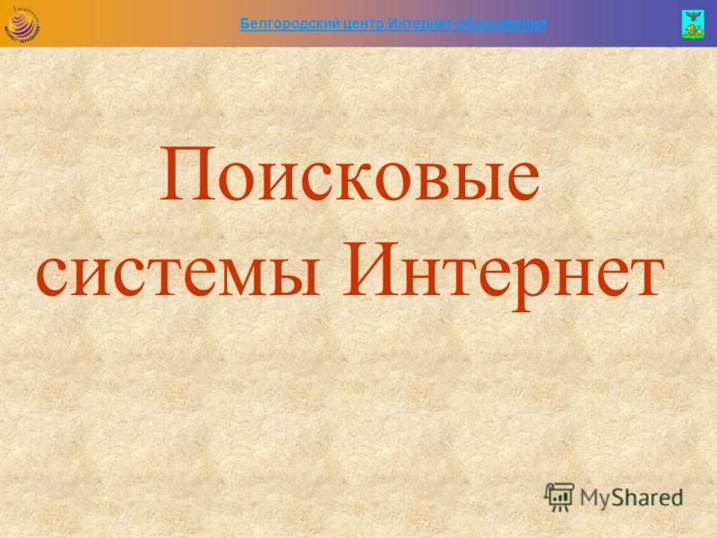 Белгородский центр Интернет-образования Поисковые системы Интернет
