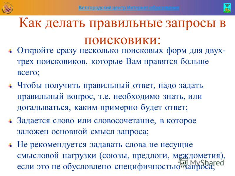 Белгородский центр Интернет-образования Как делать правильные запросы в поисковики: Откройте сразу несколько поисковых форм для двух- трех поисковиков, которые Вам нравятся больше всего; Чтобы получить правильный ответ, надо задать правильный вопрос,