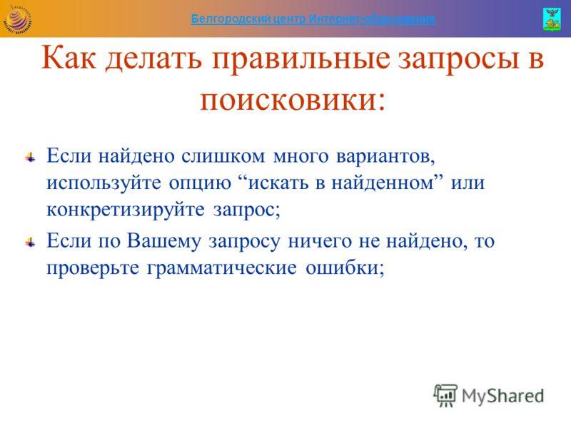 Белгородский центр Интернет-образования Как делать правильные запросы в поисковики: Если найдено слишком много вариантов, используйте опцию искать в найденном или конкретизируйте запрос; Если по Вашему запросу ничего не найдено, то проверьте граммати