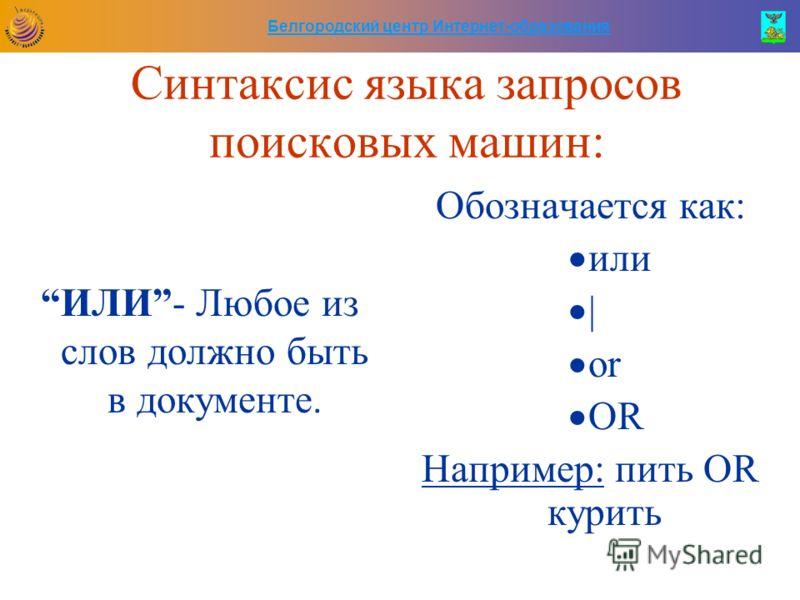 Белгородский центр Интернет-образования Синтаксис языка запросов поисковых машин: ИЛИ- Любое из слов должно быть в документе. Обозначается как: или | or OR Например: пить OR курить